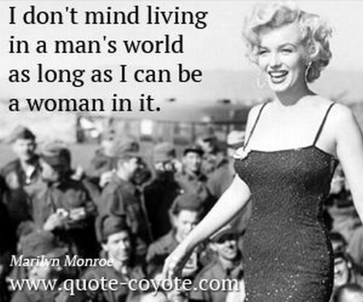 """I don't mind living in a man's world as long as I can be a woman in it."" - Marilyn Monroe"