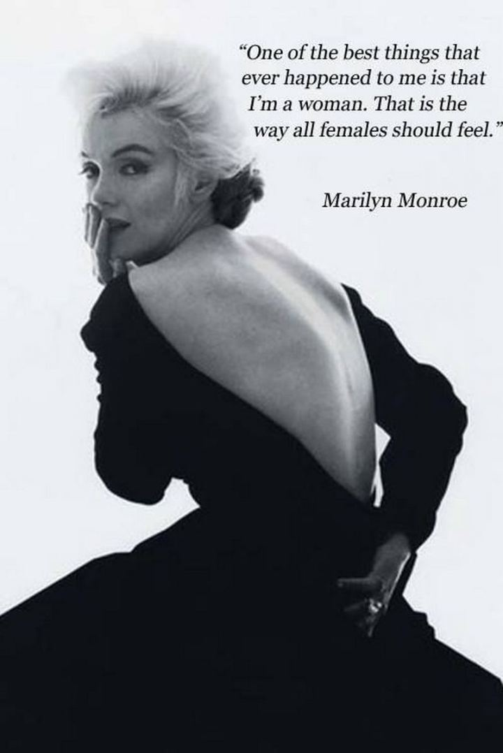 """One of the best things that ever happened to me is that I'm a woman. That is the way all females should feel."" - Marilyn Monroe"