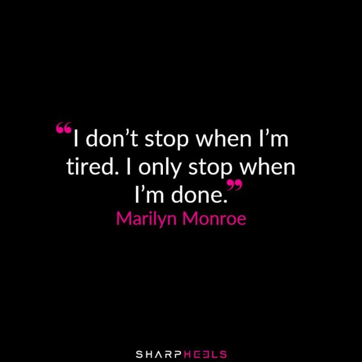 """I don't stop when I'm tired. I only stop when I'm done."" - Marilyn Monroe"