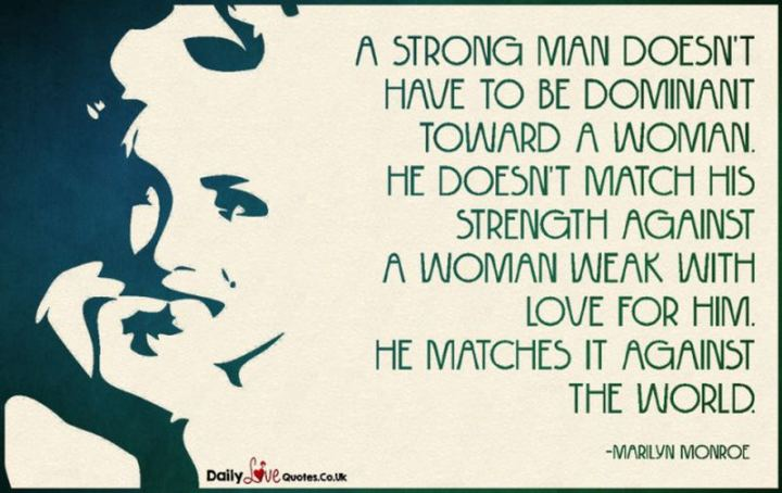 """A strong man doesn't have to be dominant toward a woman. He doesn't match his strength against a woman weak with love for him. He matches it against the world."" - Marilyn Monroe"