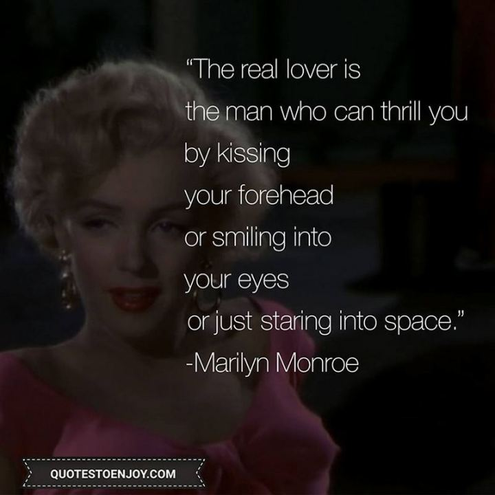 """The real lover is the man who can thrill you by kissing your forehead or smiling into your eyes or just staring into space."" - Marilyn Monroe"
