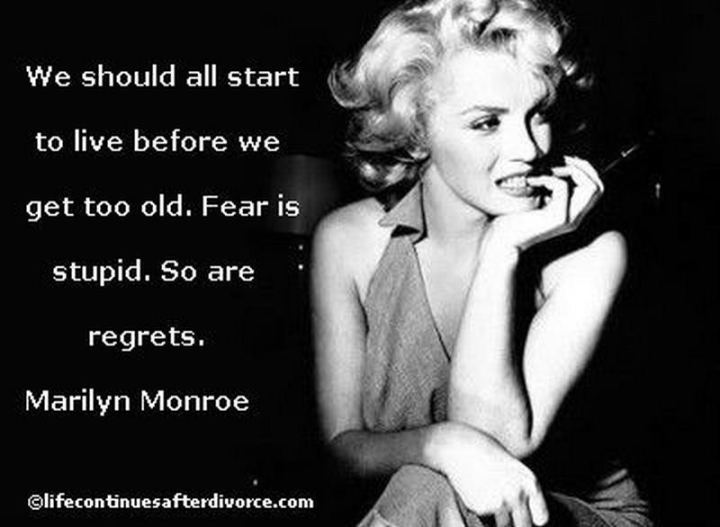 """We should all start to live before we get too old. Fear is stupid. So are regrets."" - Marilyn Monroe"