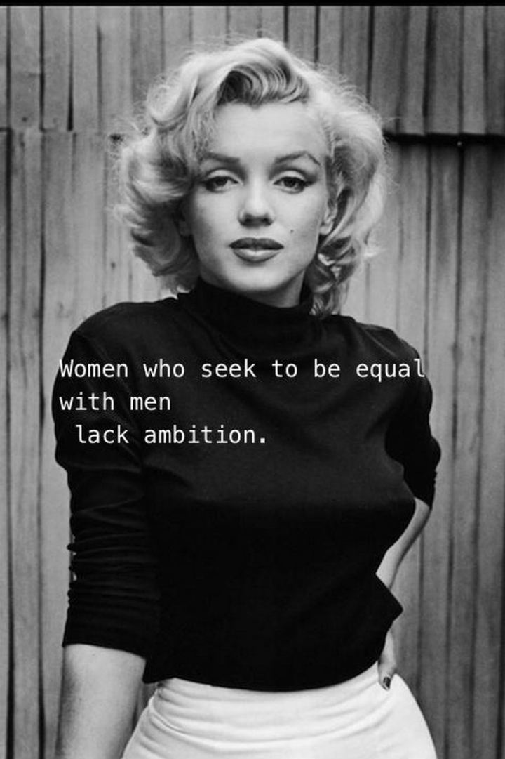 """Women who seek to be equal with men lack ambition."" - Marilyn Monroe"