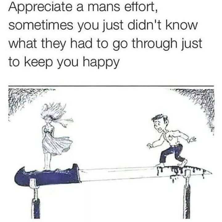 """Appreciate a mans effort, sometimes you just didn't know what they had to go through just to keep you happy."""