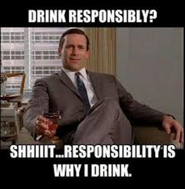 "51 Men Memes - ""Drink responsibly? Shhiiit...Responsibility is why I drink."""