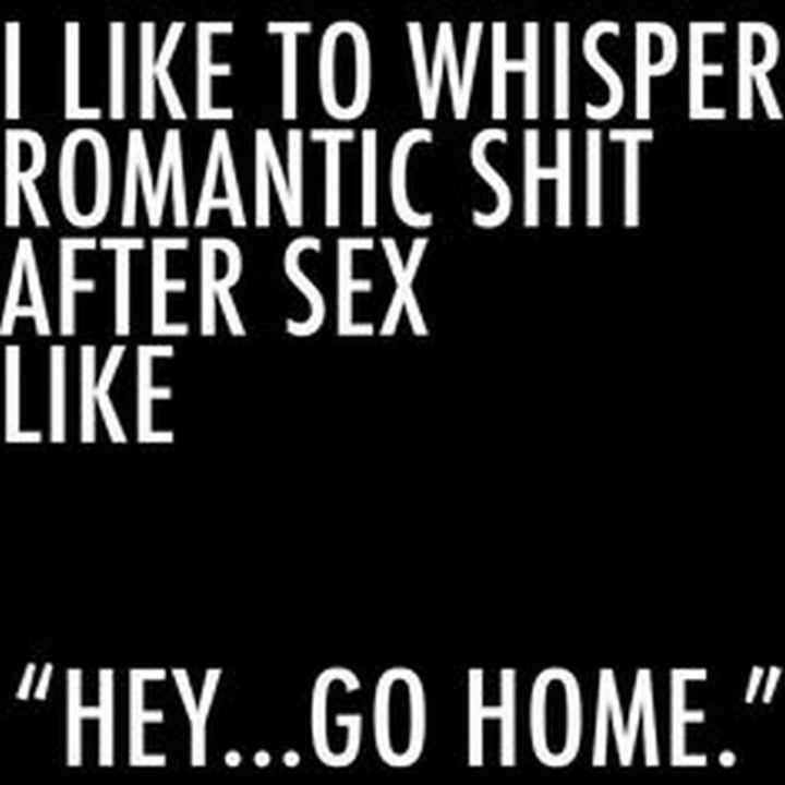 """I like to whisper romantic [censored] after sex like 'Hey...Go home'."""