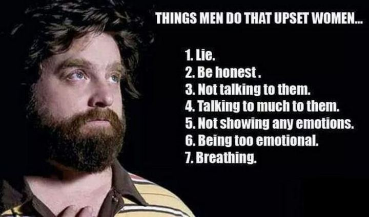 """Things men do that upset women: 1) Lie. 2) Be honest. 3) Not talking to them. 4) Talking too much to them. 5) Not showing any emotions. 6) Being too emotional. 7) Breathing."""