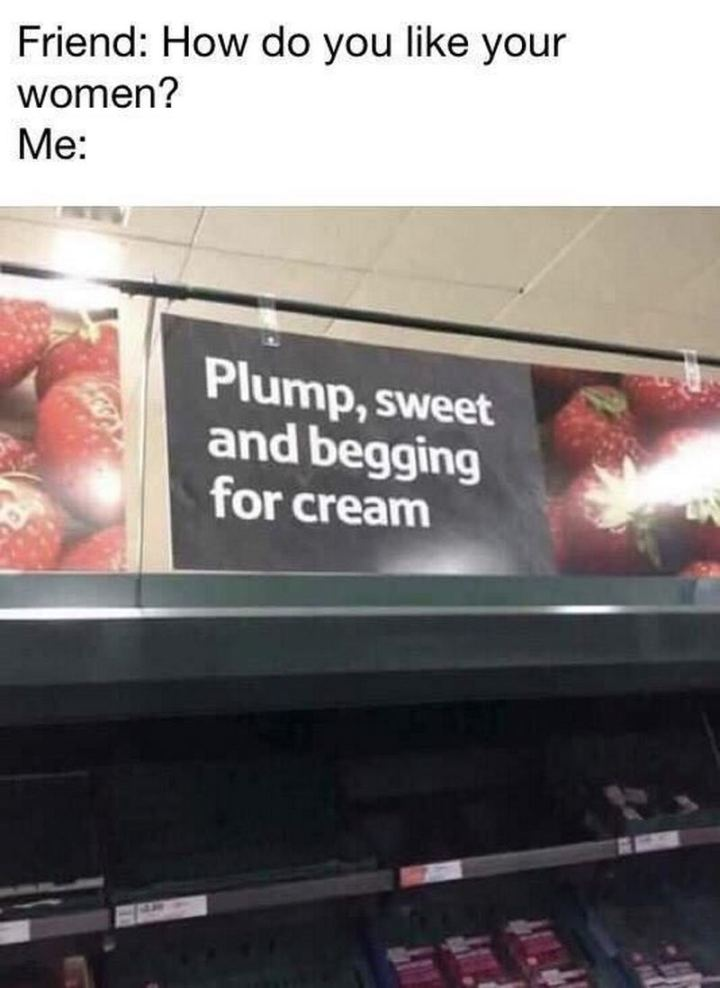 """71 Adult Memes - """"Friend: How do you like your women? Me: Plump, sweet, and begging for cream."""""""