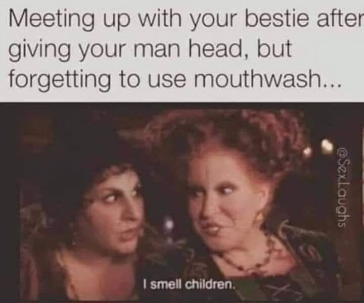 """Meeting up with your bestie after giving your man head, but forgetting to use mouthwash...I smell children."""