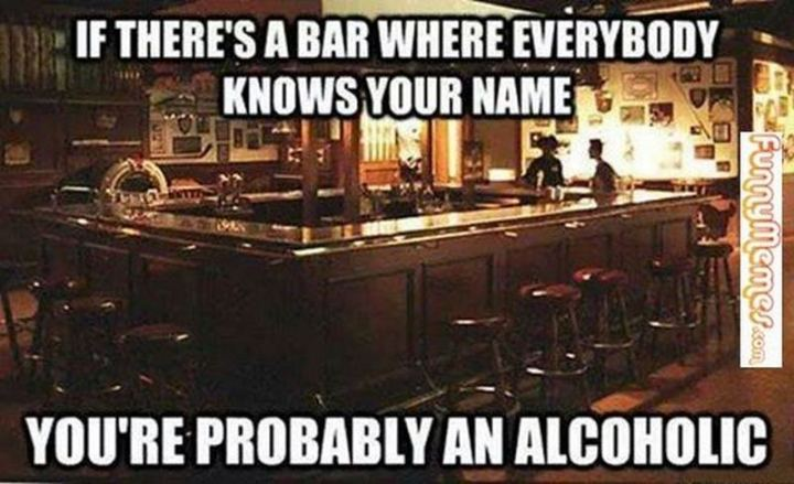 """""""If there's a bar where everybody knows your name, you're probably an alcoholic."""""""