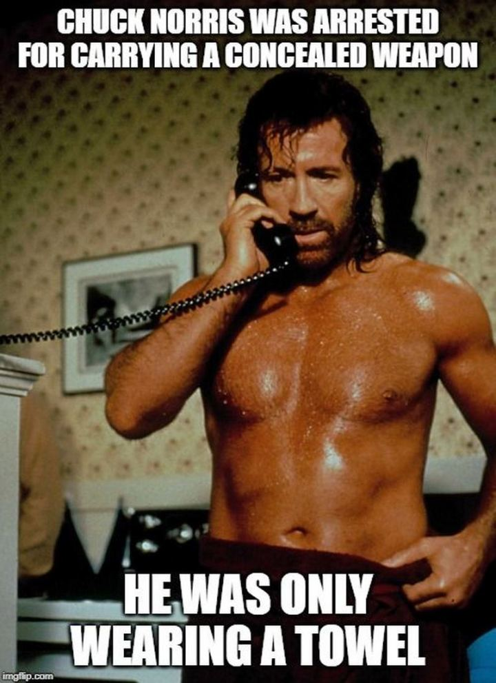 """Chuck Norris was arrested for carrying a concealed weapon. He was only wearing a towel."""