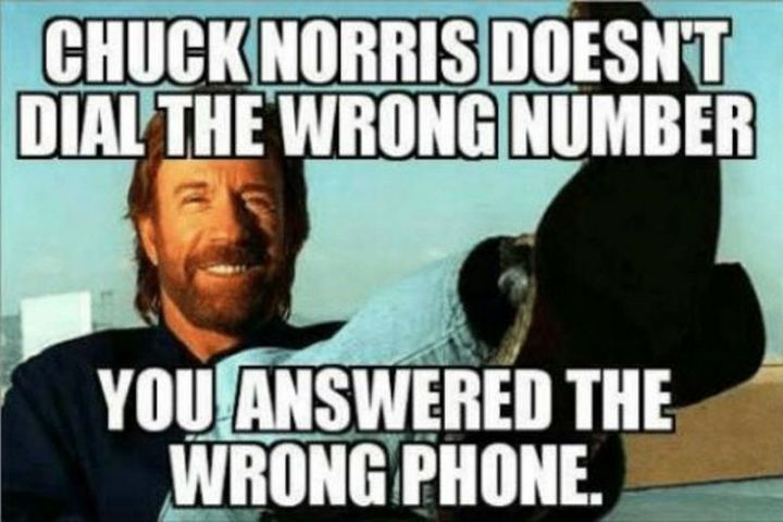 """Chuck Norris doesn't dial the wrong number. You answered the wrong phone."""