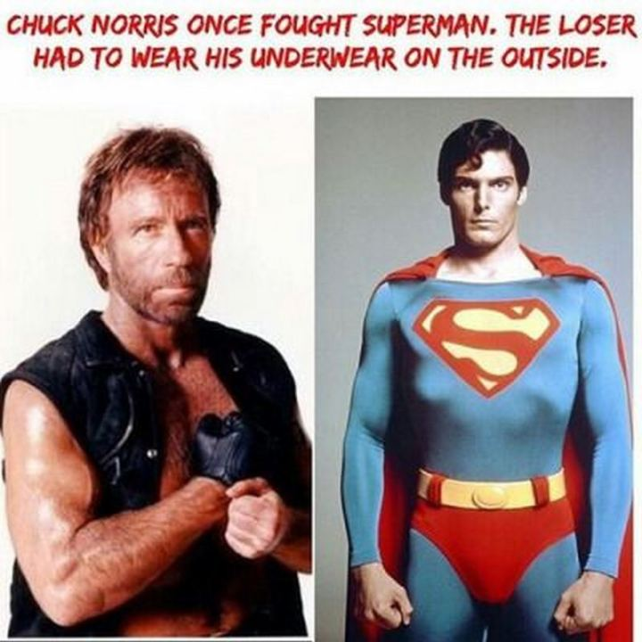 """Chuck Norris once fought Superman. The loser had to wear his underwear on the outside."""