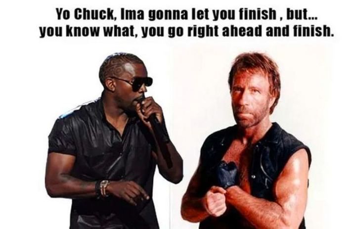 """Yo Chuck, Ima gonna let you finish, but...You know what, you go right ahead and finish."""