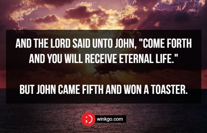 """71 Two-Line Funny Jokes - And the Lord said unto John, """"Come forth and you will receive eternal life."""" But John came fifth and won a toaster."""