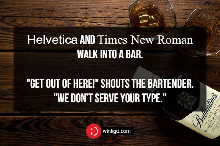 "Helvetica and Times New Roman walk into a bar. ""Get out of here!"" shouts the bartender. ""We don't serve your type."""