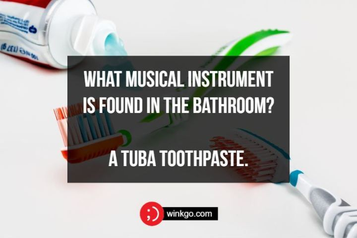What musical instrument is found in the bathroom? A tuba toothpaste.