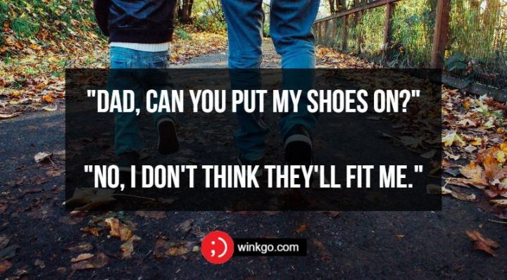 """Dad, can you put my shoes on?"" ""No, I don't think they'll fit me."""