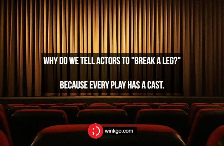 "Why do we tell actors to ""break a leg?"" Because every play has a cast."