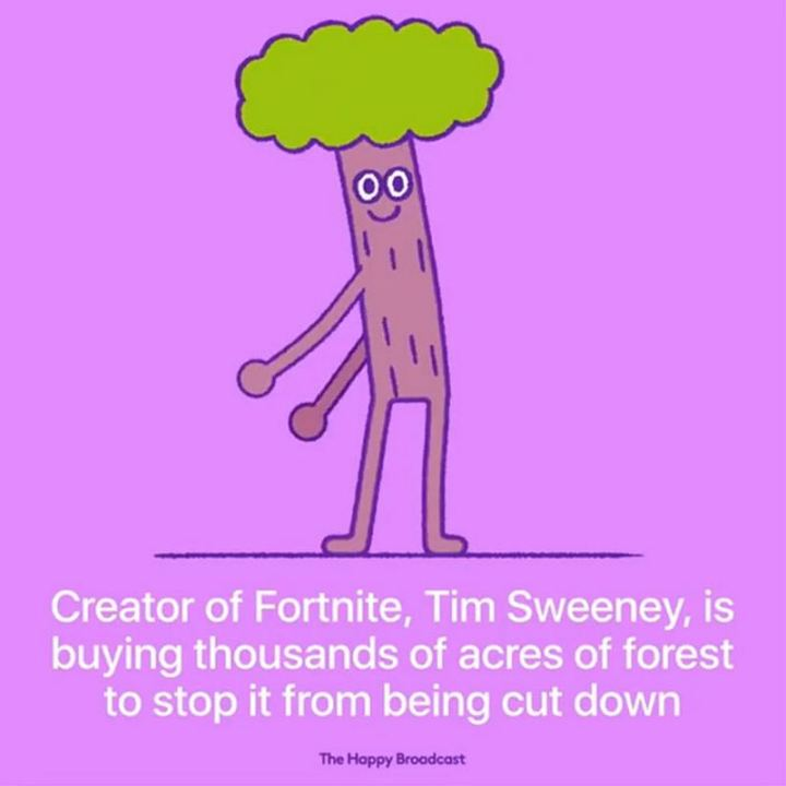 "The Happy Broadcast - ""Creator of Fortnite, Tim Sweeney, is buying thousands of acres of forest to stop it from being cut down."""