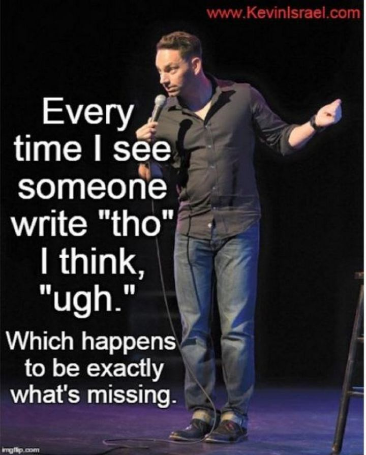 """""""Every time I see someone write 'tho' I think 'ugh''. Which happens to be exactly what's missing."""""""