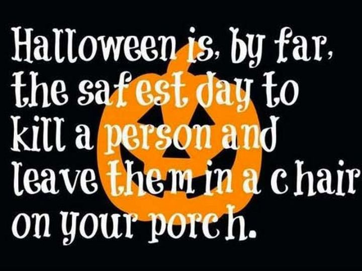 """""""Halloween is, by far, the safest day to kill a person and leave them in a chair on your porch."""""""