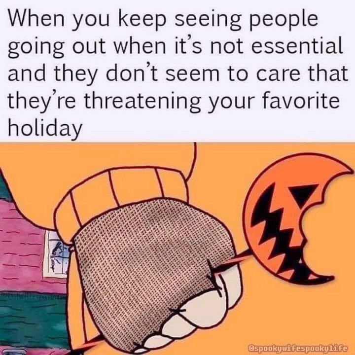 """""""When you keep seeing people going out when it's not essential and they don't seem to care that they're threatening your favorite holiday."""""""