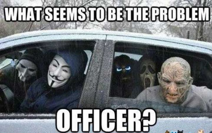 """""""What seems to be the problem officer?"""""""