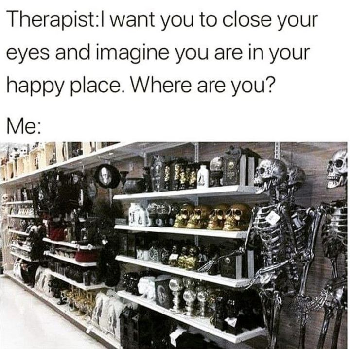 """""""Therapist: I want you to close your eyes and imagine you are in your happy place. Where are you? Me:"""""""