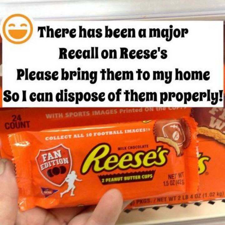 """""""There has been a major recall on Reese's. Please bring them to my home so I can dispose of them properly!"""""""