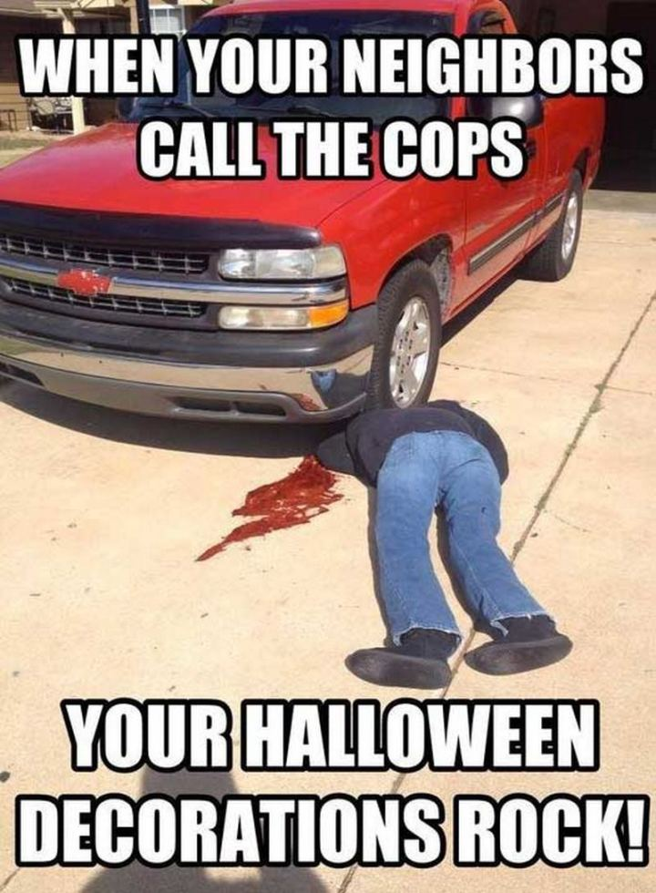 """""""When your neighbors call the cops, your Halloween decorations rock!"""""""