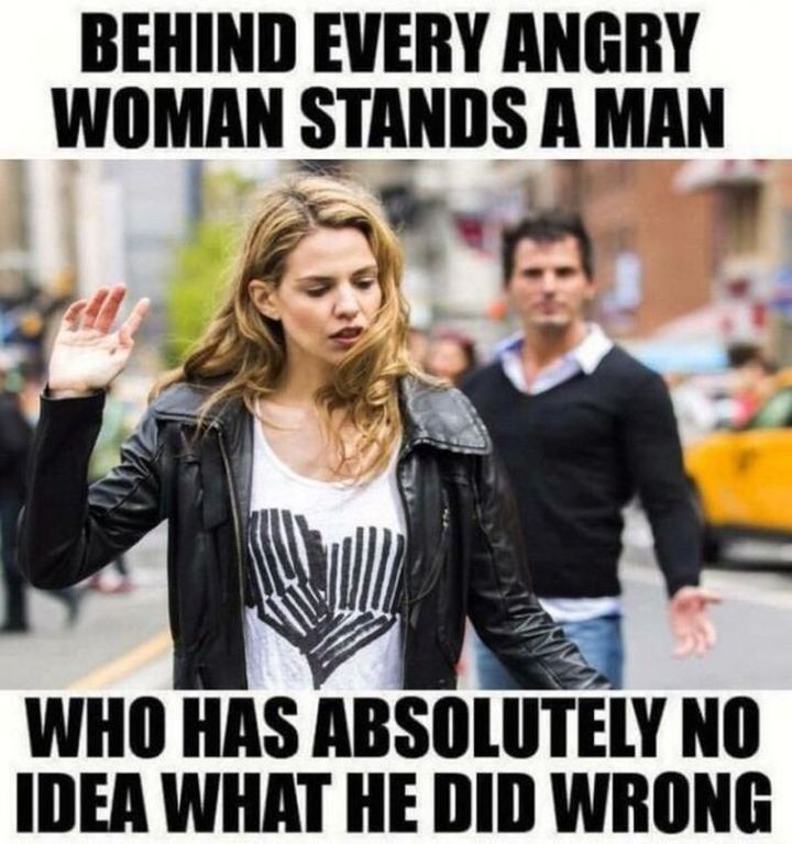"""Behind every angry woman stands a man who has absolutely no idea what he did wrong."""