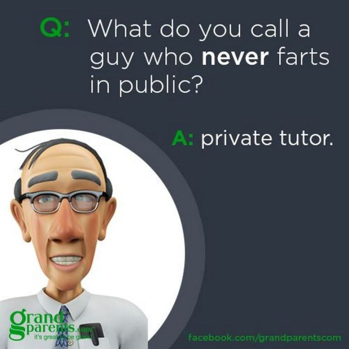 What do you call a guy who never farts in public? A private tutor.
