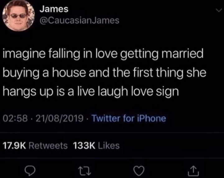"""""""Imagine falling in love getting married buying a house and the first thing she hangs up is a live laugh love sign."""""""