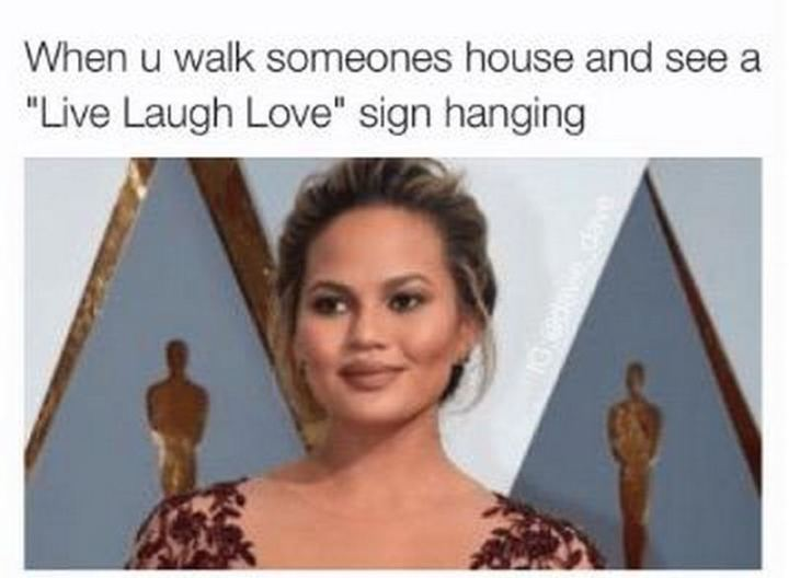 """""""When u walk someone's house and see a """"Live Laugh Love"""" sign hanging."""""""