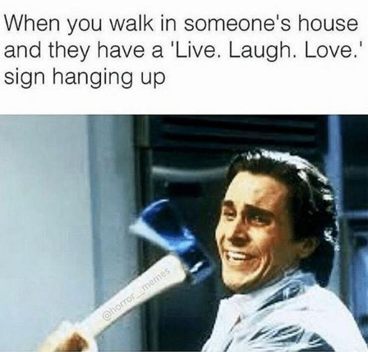 """""""When you walk in someone's house and they have a """"Live. Laugh. Love."""" sign hanging up."""""""