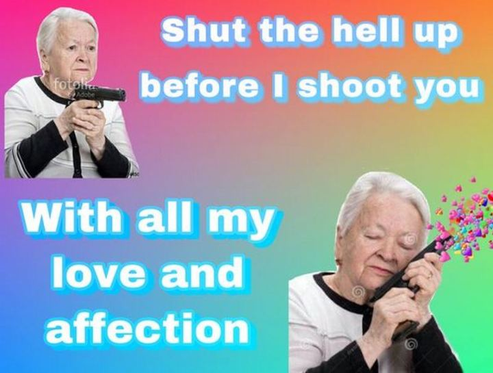 """""""Shut the hell up before I shoot you with all my love and affection."""""""