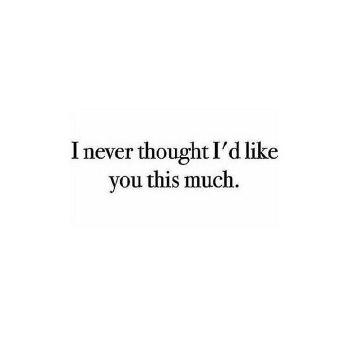 """""""I never thought I'd like you this much."""""""