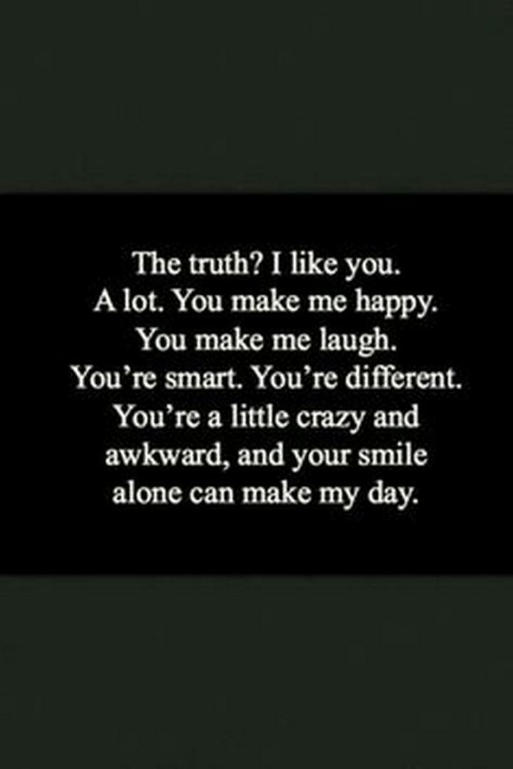 """""""The truth? I like you. A lot. You make me happy. You make me laugh. You're smart. You're different. You're a little crazy and awkward, and your smile alone can make my day."""""""