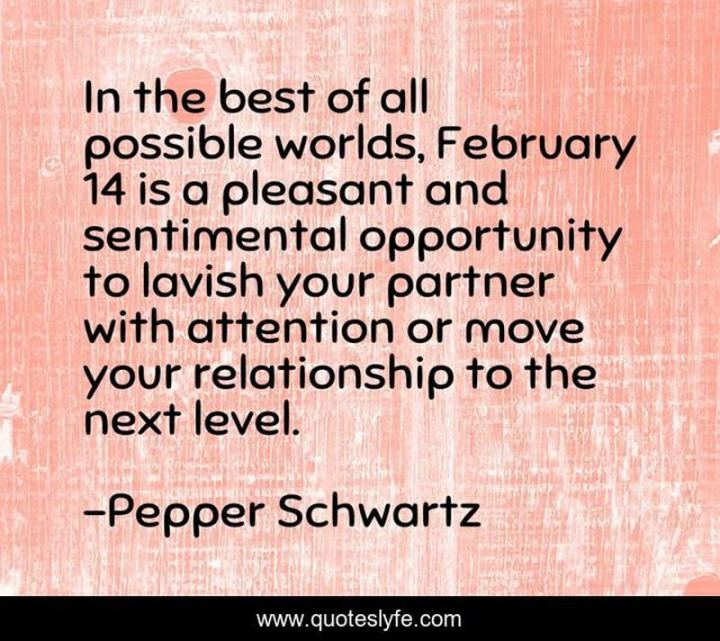 """""""In the best of all possible worlds, February 14 is a pleasant and sentimental opportunity to lavish your partner with attention or move your relationship to the next level."""" - Pepper Schwartz"""