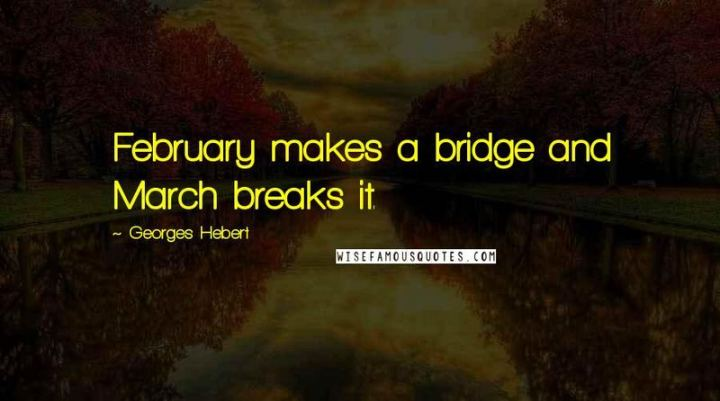 """""""February makes a bridge, and March breaks it."""" - Georges Hebert"""