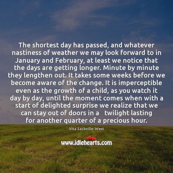 """""""The shortest day has passed, and whatever nastiness of weather we may look forward to in January and February, at least we notice that the days are getting longer. Minute by minute they lengthen out. It takes some weeks before we become aware of the change. It is imperceptible even as the growth of a child, as you watch it day by day until the moment comes when with a start of delighted surprise we realize that we can stay out of doors in a twilight lasting for another quarter of a precious hour."""" - V. Sackville-West"""