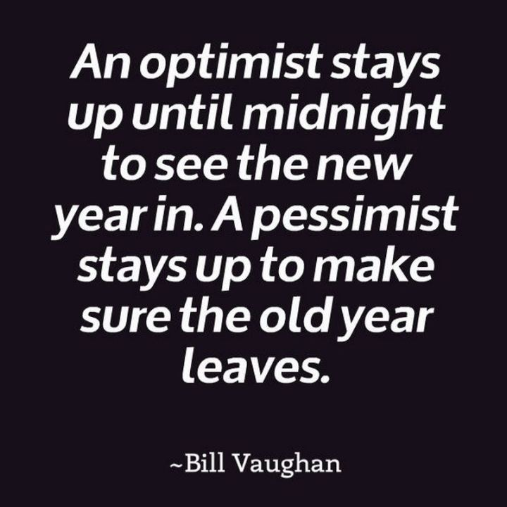 """An optimist stays up until midnight to see the New Year in. A pessimist stays up to make sure the old year leaves."" - Bill Vaughn"