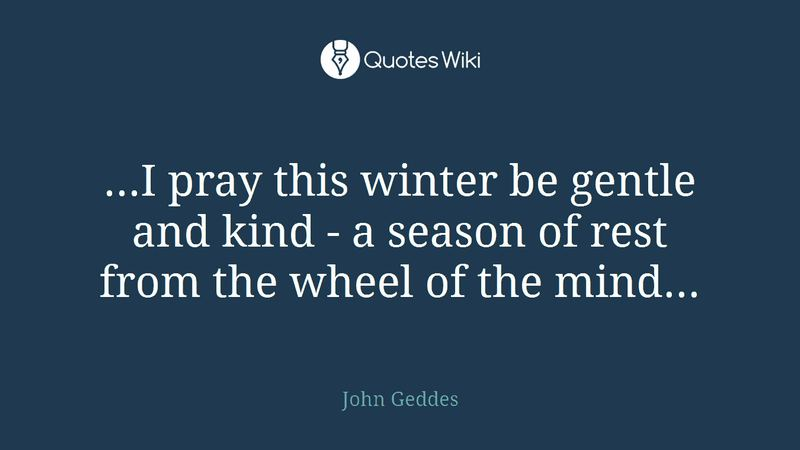 """...I pray this winter be gentle and kind - a season of rest from the wheel of the mind..."" - John Geddes"