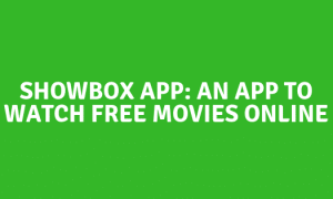Showbox App: An App to Watch and Stream Free Movies Online