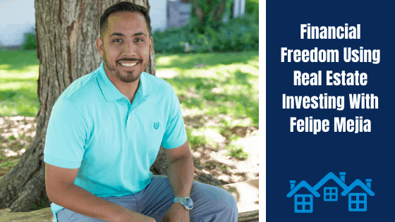 How Felipe Mejia used real estate investing to achieve financial freedom before age 30.