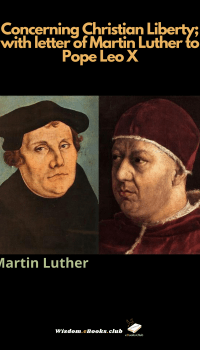 Concerning Christian Liberty; with letter of Martin Luther to Pope Leo X