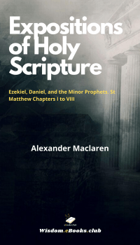 Expositions of Holy Scripture' Ezekiel, Daniel, and the Minor Prophets. St Matthew Chapters I to VIII