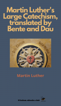 Martin Luther's Large Catechism, translated by bente and Dau