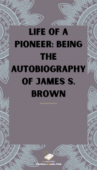 Life of a Pioneer Being the Autobiography of James S. Brown